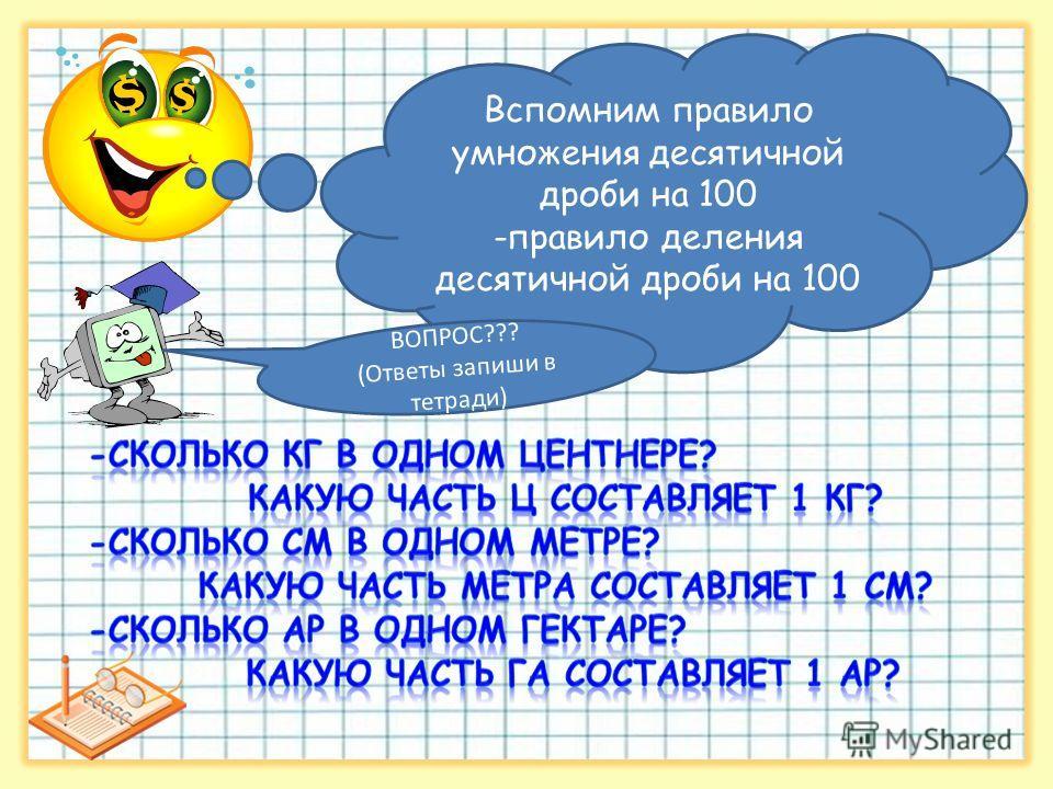 Вспомним правило умножения десятичной дроби на 100 -правило деления десятичной дроби на 100 ВОПРОС??? (Ответы запиши в тетради)