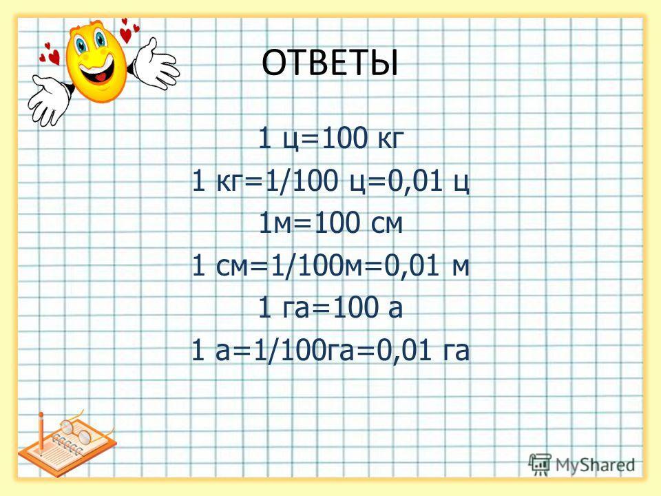 ОТВЕТЫ 1 ц=100 кг 1 кг=1/100 ц=0,01 ц 1 м=100 см 1 см=1/100 м=0,01 м 1 га=100 а 1 а=1/100 га=0,01 га