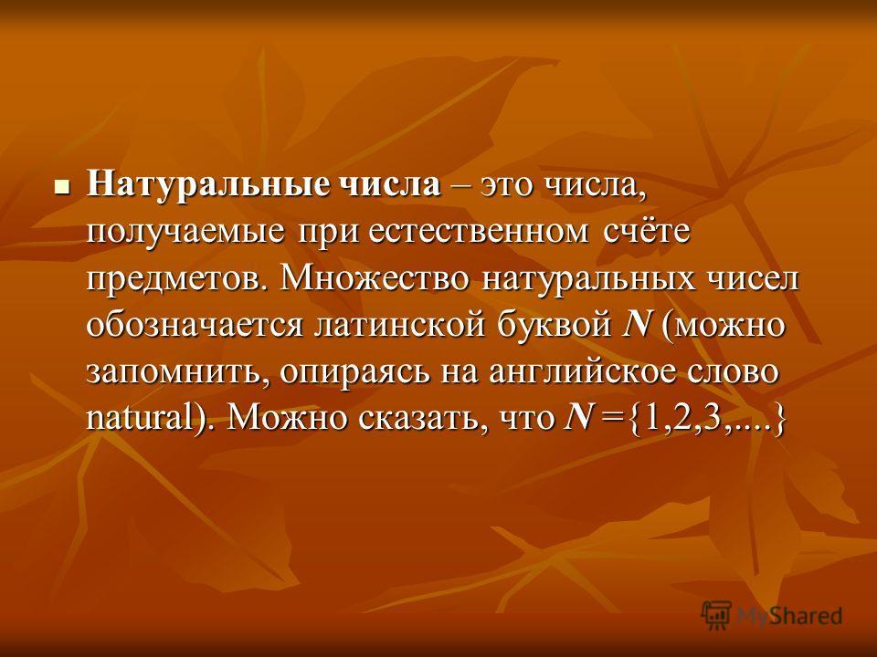 Натуральные числа – это числа, получаемые при естественном счёте предметов. Множество натуральных чисел обозначается латинской буквой N (можно запомнить, опираясь на английское слово natural). Можно сказать, что N ={1,2,3,....} Натуральные числа – эт