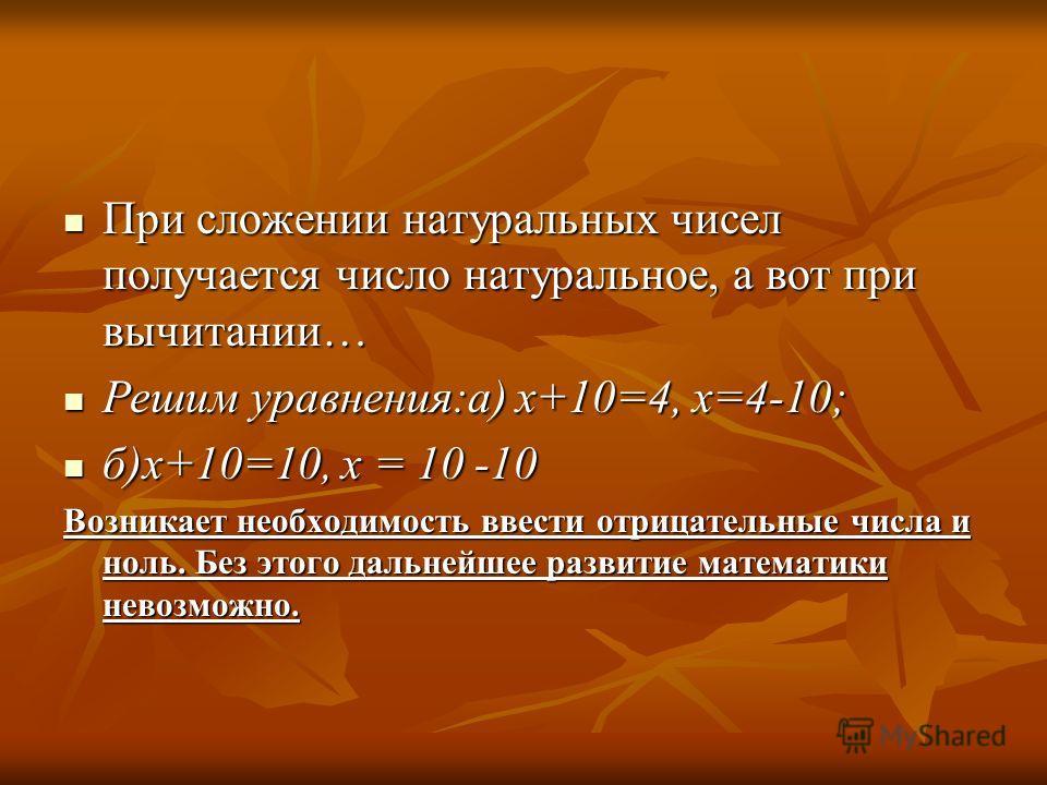 При сложении натуральных чисел получается число натуральное, а вот при вычитании… При сложении натуральных чисел получается число натуральное, а вот при вычитании… Решим уравнения:а) х+10=4, х=4-10; Решим уравнения:а) х+10=4, х=4-10; б)х+10=10, х = 1