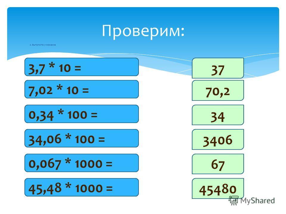 Проверим: 2. Выполните умножение 3,7 * 10 = 7,02 * 10 = 0,34 * 100 = 34,06 * 100 = 0,067 * 1000 = 45,48 * 1000 = 37 70,2 34 3406 67 45480