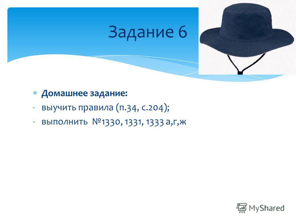 Домашнее задание: -выучить правила (п.34, с.204); -выполнить 1330, 1331, 1333 а,г,ж Задание 6