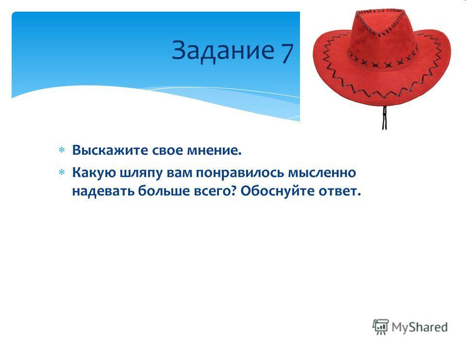 Задание 7 Выскажите свое мнение. Какую шляпу вам понравилось мысленно надевать больше всего? Обоснуйте ответ.