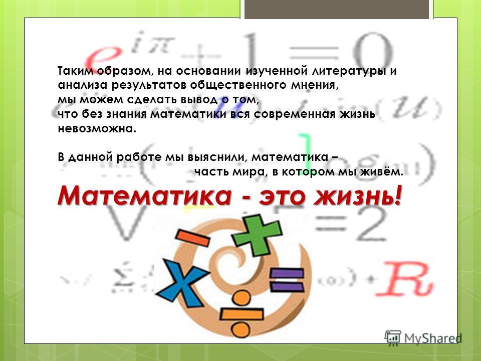 Таким образом, на основании изученной литературы и анализа результатов общественного мнения, мы можем сделать вывод о том, что без знания математики вся современная жизнь невозможна. В данной работе мы выяснили, математика – часть мира, в котором мы