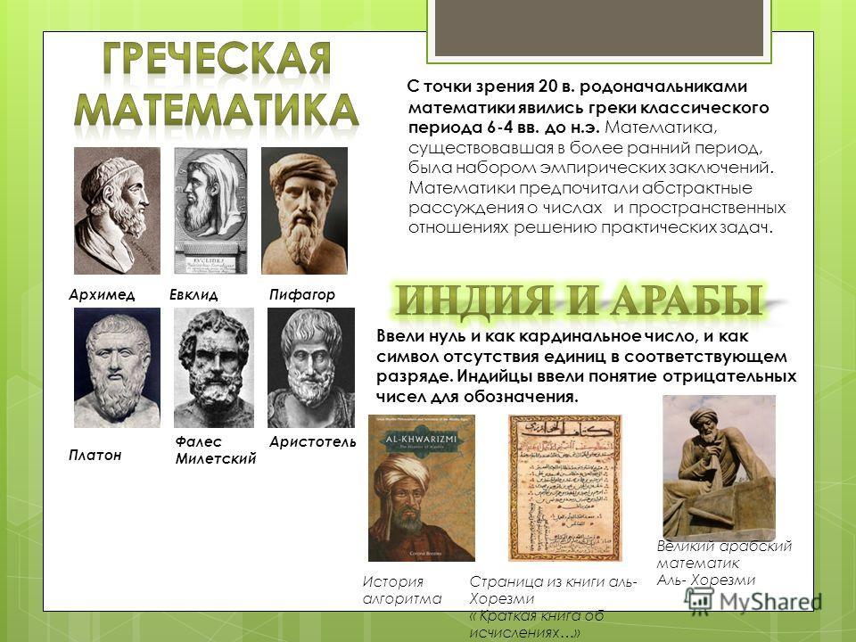 С точки зрения 20 в. родоначальниками математики явились греки классического периода 6-4 вв. до н.э. Математика, существовавшая в более ранний период, была набором эмпирических заключений. Математики предпочитали абстрактные рассуждения о числах и пр