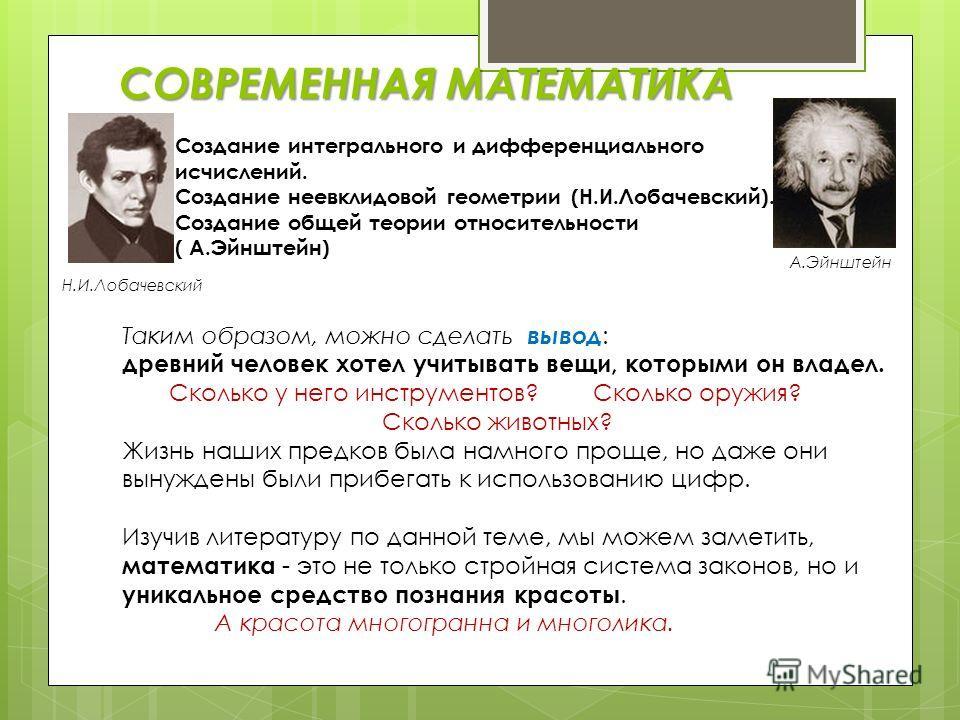 СОВРЕМЕННАЯ МАТЕМАТИКА Создание интегрального и дифференциального исчислений. Создание неевклидовой геометрии (Н.И.Лобачевский). Создание общей теории относительности ( А.Эйнштейн) Н.И.Лобачевский А.Эйнштейн Таким образом, можно сделать вывод : древн