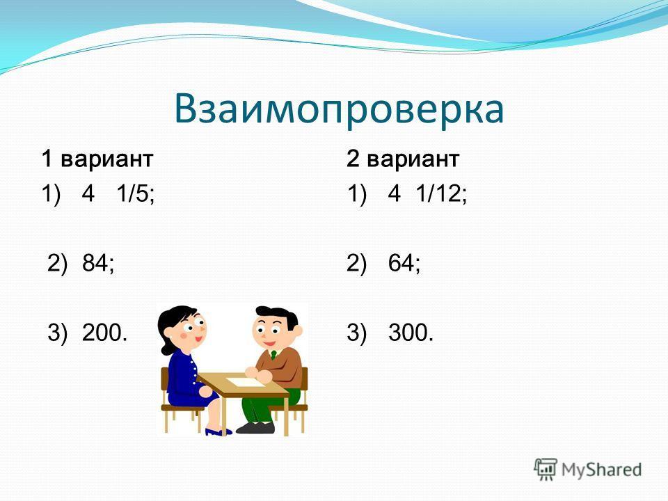 Взаимопроверка 1 вариант 1) 4 1/5; 2) 84; 3) 200. 2 вариант 1) 4 1/12; 2) 64; 3) 300.