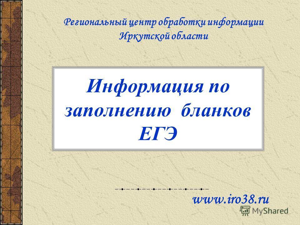 Информация по заполнению бланков ЕГЭ www.iro38. ru Региональный центр обработки информации Иркутской области
