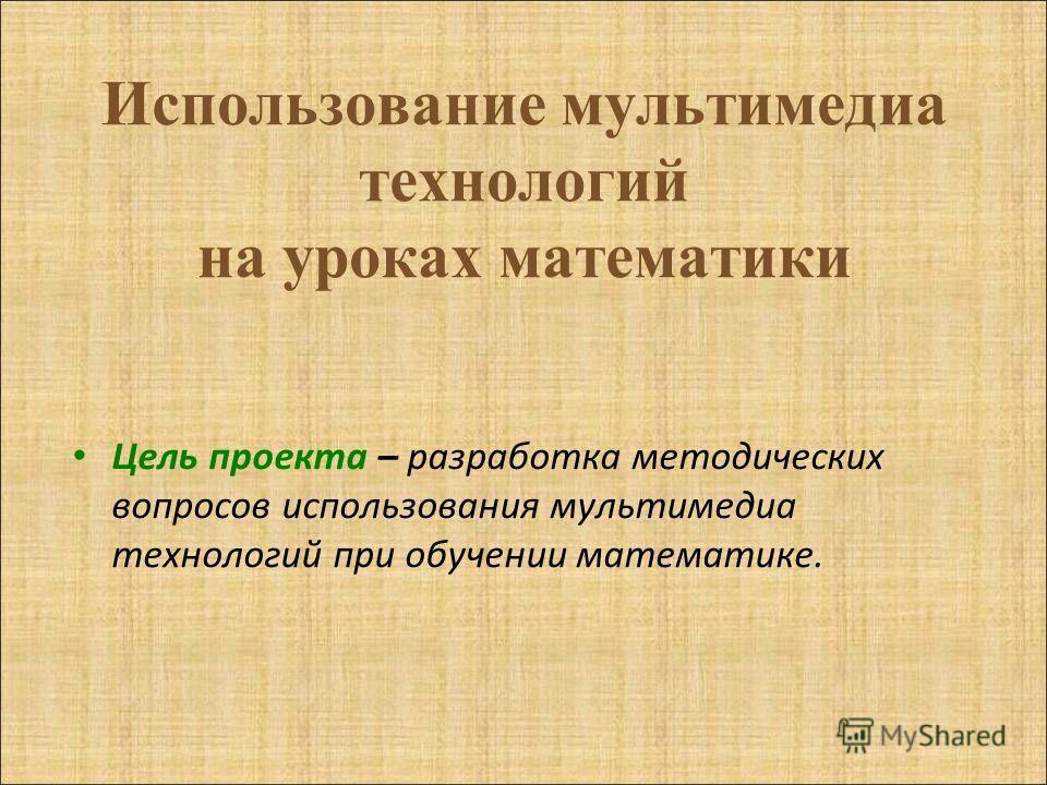 Использование мультимедиа технологий на уроках математики Цель проекта – разработка методических вопросов использования мультимедиа технологий при обучении математике.