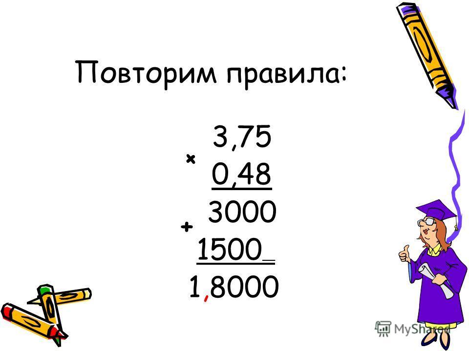 3,75 0,48 3000 1500 __ 1,8000 + + Повторим правила: