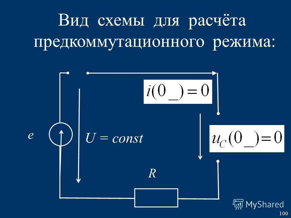 100 e U = const R Вид схемы для расчёта предкоммутационного режима: