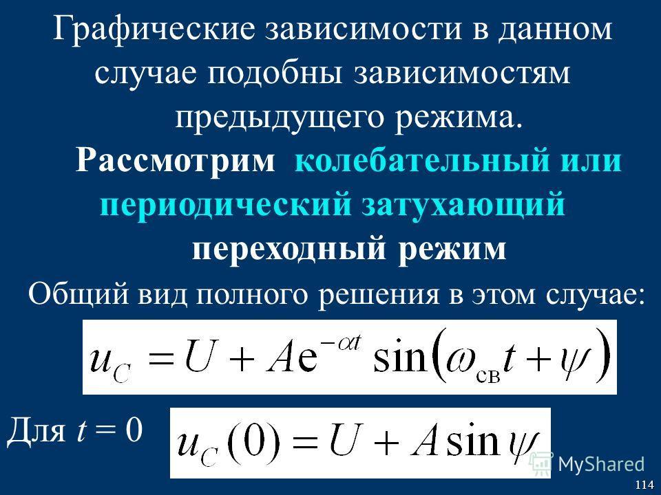 114 Графические зависимости в данном случае подобны зависимостям предыдущего режима. Рассмотрим колебательный или периодический затухающий переходный режим Общий вид полного решения в этом случае: Для t = 0
