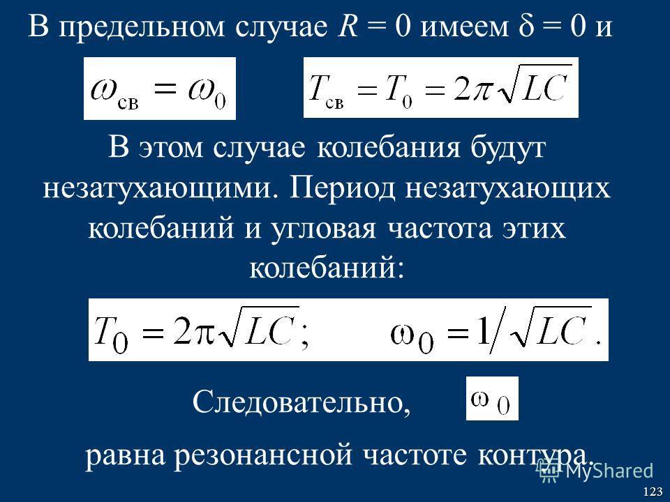 123 В предельном случае R = 0 имеем = 0 и В этом случае колебания будут незатухающими. Период незатухающих колебаний и угловая частота этих колебаний: Следовательно, равна резонансной частоте контура.