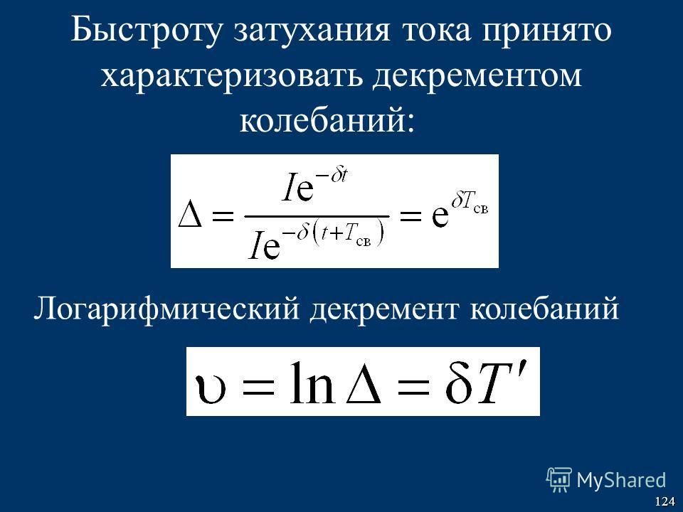 124 Быстроту затухания тока принято характеризовать декрементом колебаний: Логарифмический декремент колебаний