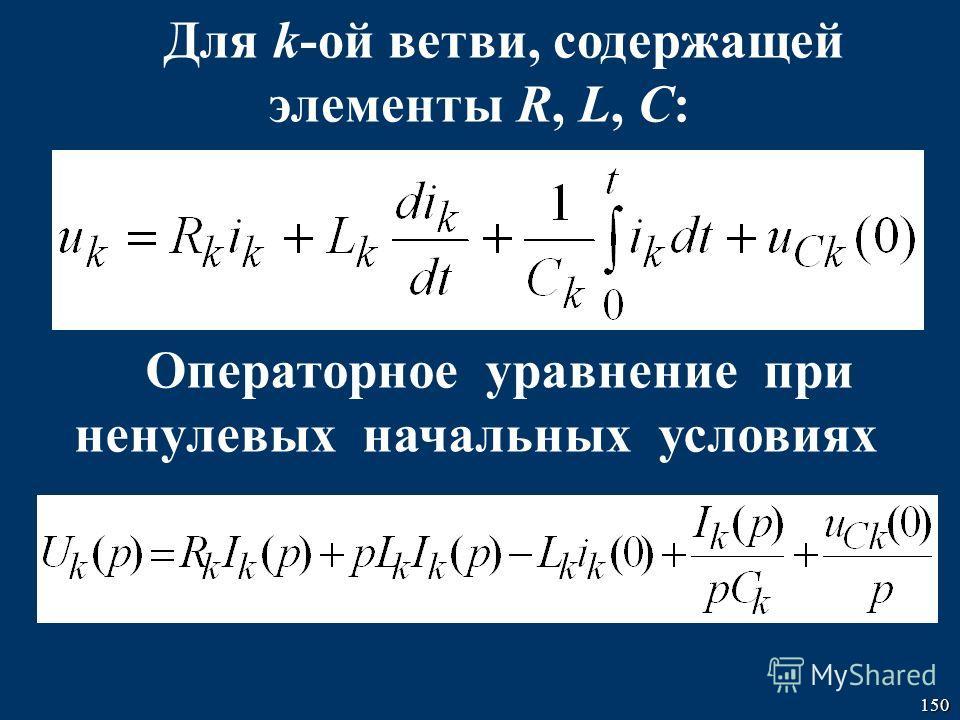 150 Для k-ой ветви, содержащей элементы R, L, C: Операторное уравнение при ненулевых начальных условиях