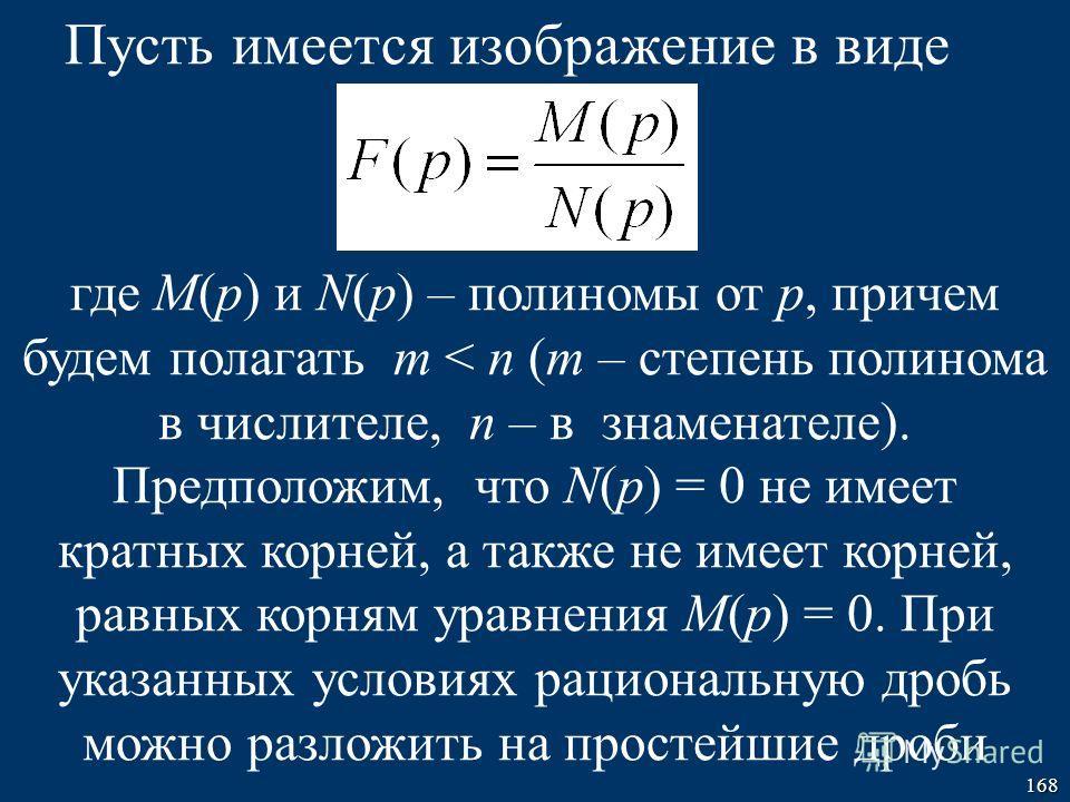 168 Пусть имеется изображение в виде где M(p) и N(p) – полиномы от р, причем будем полагать m < n (m – степень полинома в числителе, n – в знаменателе). Предположим, что N(p) = 0 не имеет кратных корней, а также не имеет корней, равных корням уравнен