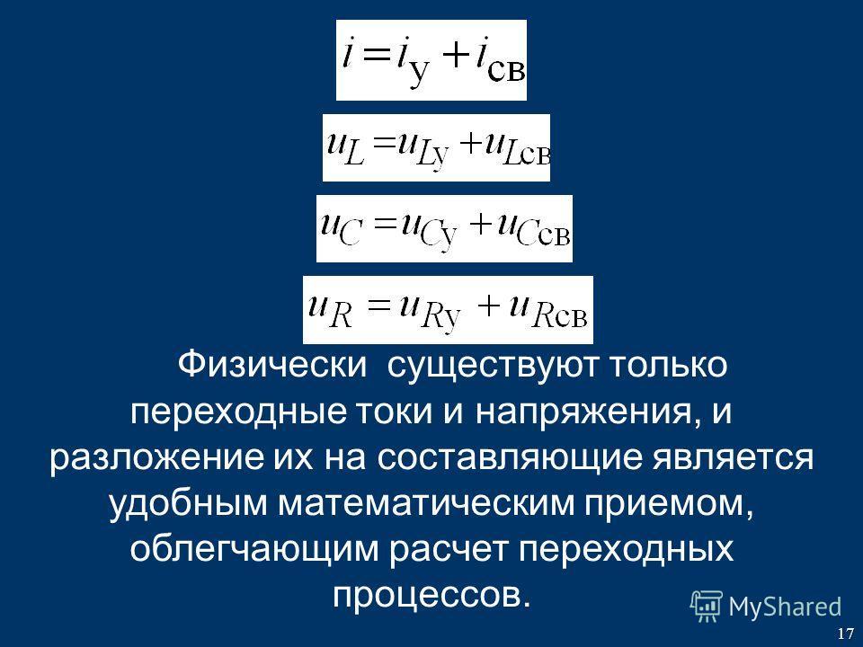 17 Физически существуют только переходные токи и напряжения, и разложение их на составляющие является удобным математическим приемом, облегчающим расчет переходных процессов.