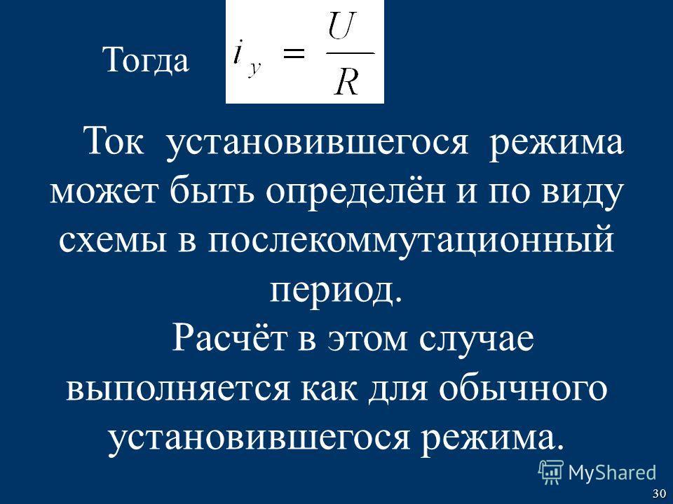 30 Ток установившегося режима может быть определён и по виду схемы в послекоммутационный период. Расчёт в этом случае выполняется как для обычного установившегося режима. Тогда