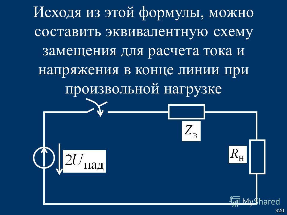 320 Исходя из этой формулы, можно составить эквивалентную схему замещения для расчета тока и напряжения в конце линии при произвольной нагрузке