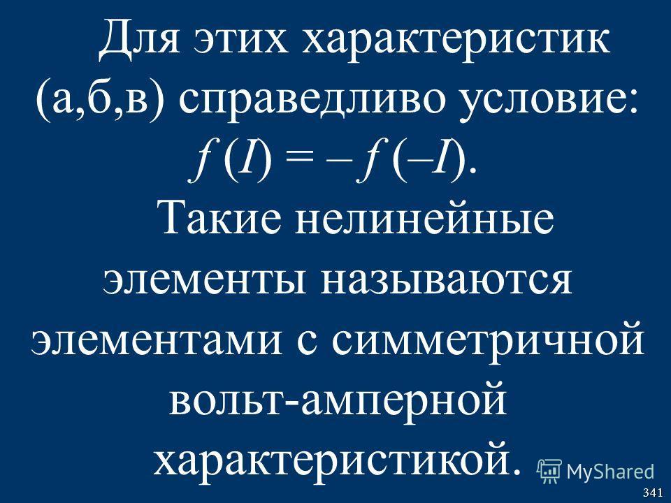 341 Для этих характеристик (а,б,в) справедливо условие: f (I) = – f (–I). Такие нелинейные элементы называются элементами с симметричной вольт-амперной характеристикой.