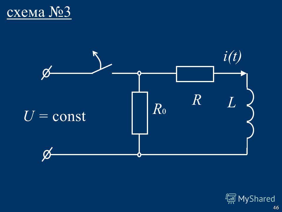 46 схема 3 R L U = const R0R0 i(t)