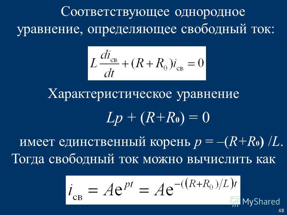48 Соответствующее однородное уравнение, определяющее свободный ток: Характеристическое уравнение Lp + (R+R 0 ) = 0 имеет единственный корень p = –(R+R 0 ) /L. Тогда свободный ток можно вычислить как