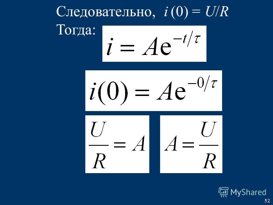 52 Следовательно, i (0) = U/R Тогда: