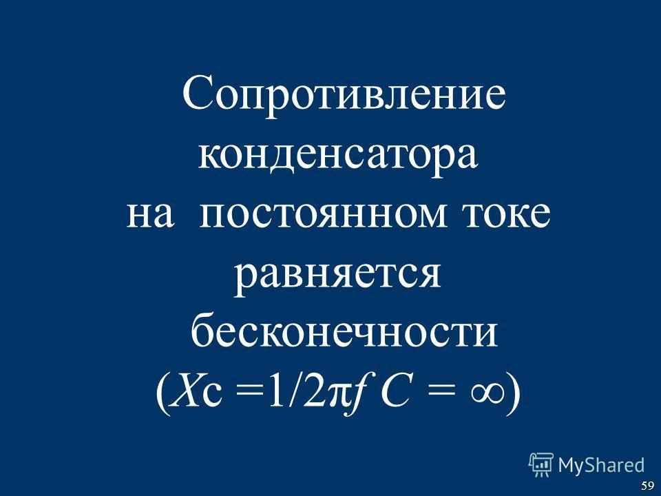 59 Cопротивление конденсатора на постоянном токе равняется бесконечности (Xс =1/2πf C = )