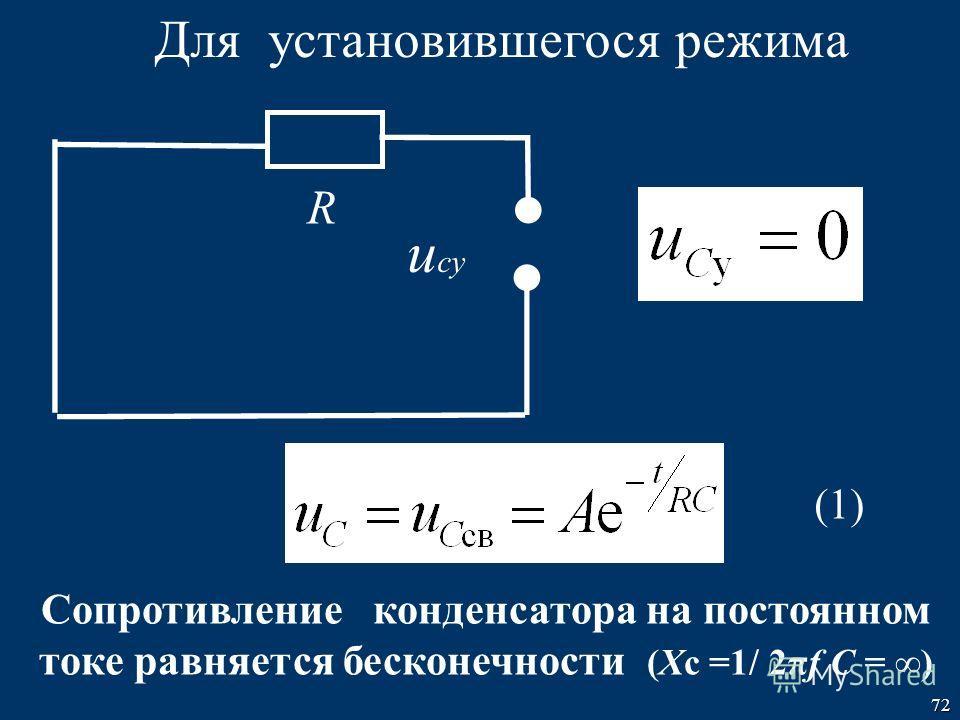 72 Для установившегося режима (1) R ucуucу Cопротивление конденсатора на постоянном токе равняется бесконечности (Xс =1/ 2πf C = )