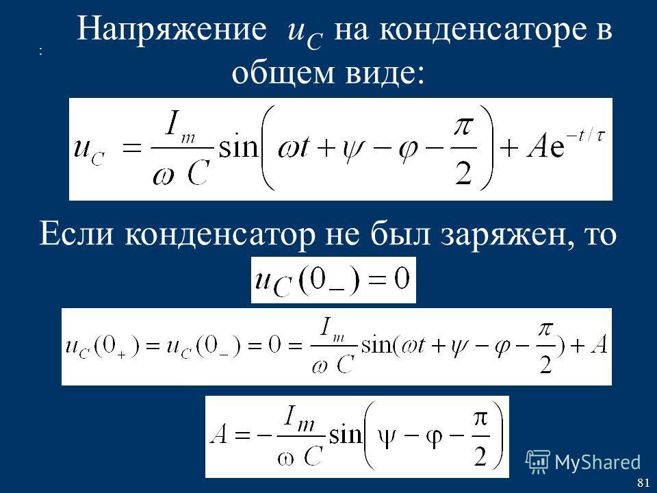 81 Напряжение u C на конденсаторе в общем виде: Если конденсатор не был заряжен, то :