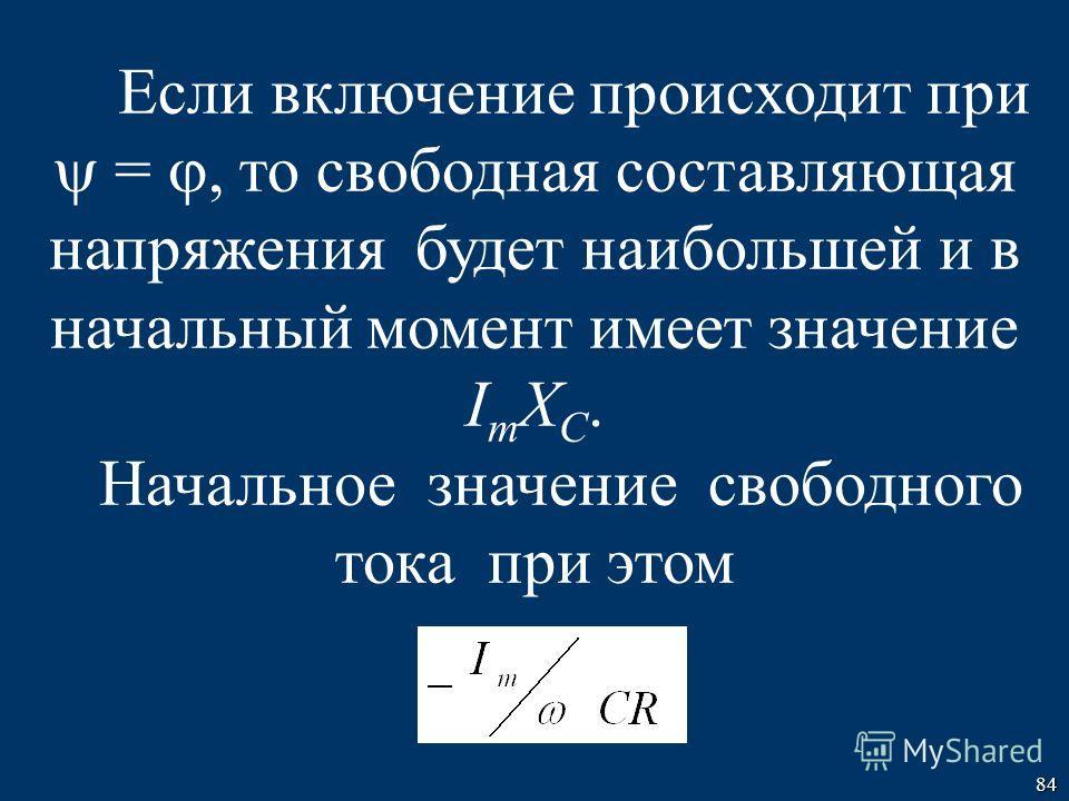 84 Если включение происходит при =, то свободная составляющая напряжения будет наибольшей и в начальный момент имеет значение I m X C. Начальное значение свободного тока при этом