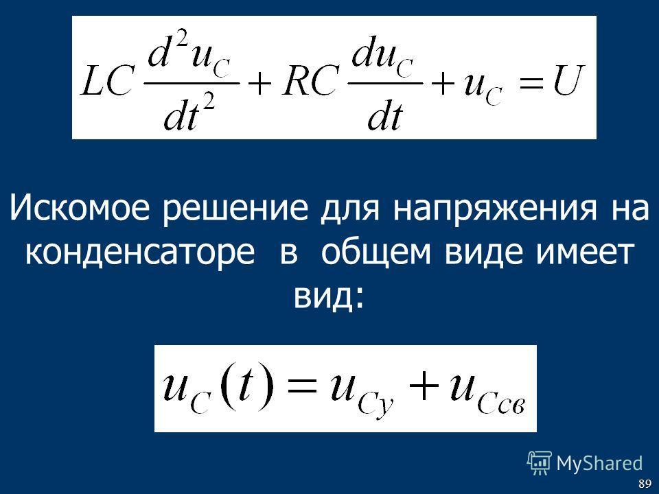 89 Искомое решение для напряжения на конденсаторе в общем виде имеет вид:
