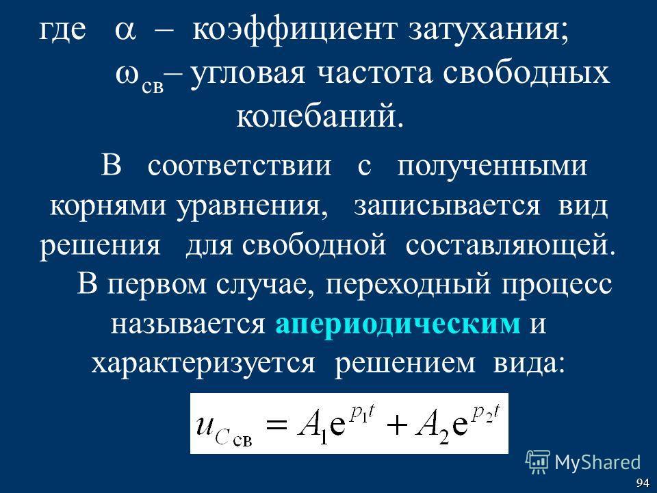 94 В соответствии с полученными корнями уравнения, записывается вид решения для свободной составляющей. В первом случае, переходный процесс называется апериодическим и характеризуется решением вида: где – коэффициент затухания; св – угловая частота с