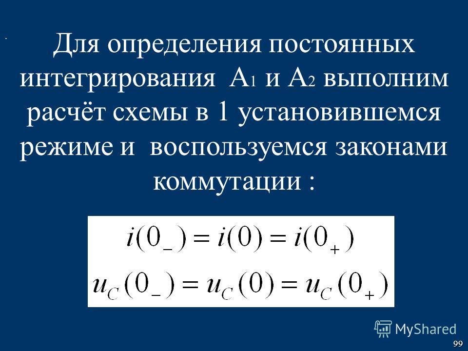 99. Для определения постоянных интегрирования А 1 и А 2 выполним расчёт схемы в 1 установившемся режиме и воспользуемся законами коммутации :
