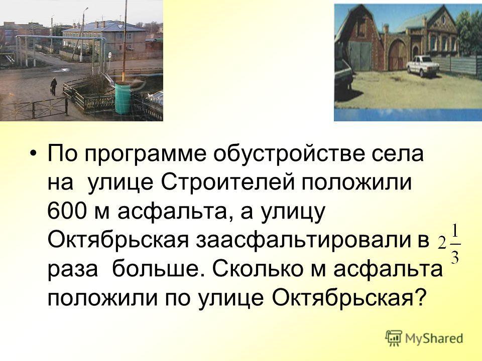 По программе обустройстве села на улице Строителей положили 600 м асфальта, а улицу Октябрьская заасфальтировали в раза больше. Сколько м асфальта положили по улице Октябрьская?