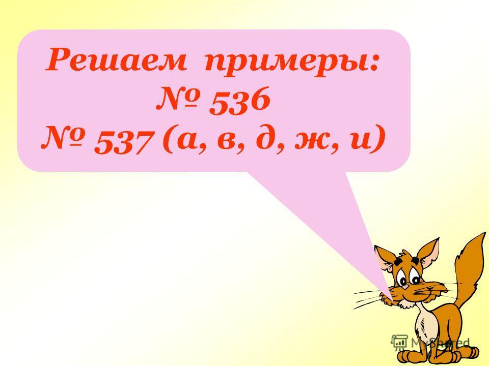 Решаем примеры: 536 537 (а, в, д, ж, и)