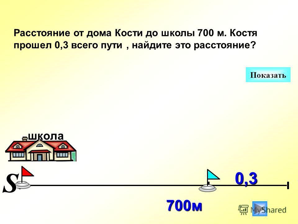 Расстояние от дома Кости до школы 700 м. Костя прошел 0,3 всего пути, найдите это расстояние? 700 м Показать 0,3 школаS