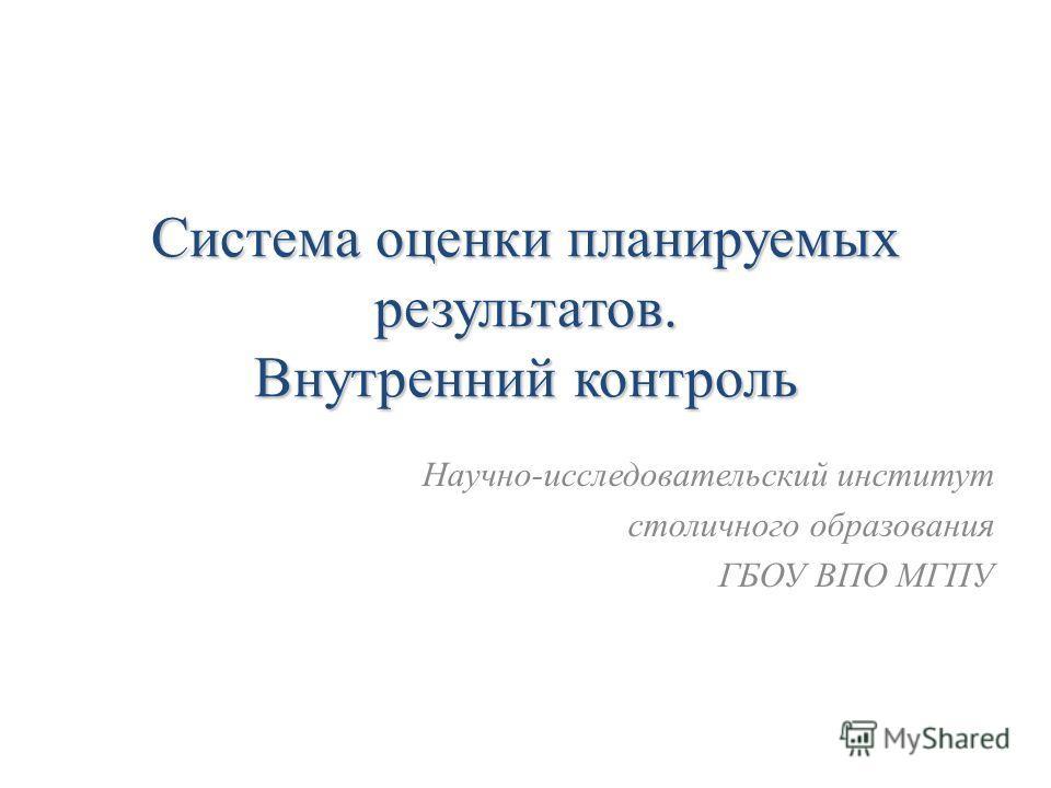 Система оценки планируемых результатов. Внутренний контроль Научно-исследовательский институт столичного образования ГБОУ ВПО МГПУ