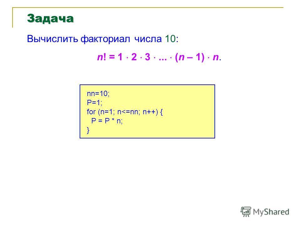 Задача Вычислить факториал числа 10: n! = 1 2 3... (n – 1) n. nn=10; P=1; for (n=1; n