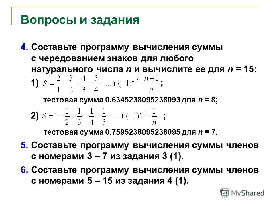 Вопросы и задания 4. Составьте программу вычисления суммы с чередованием знаков для любого натурального числа n и вычислите ее для n = 15: 1) ; тестовая сумма 0.6345238095238093 для n = 8; 2) ; тестовая сумма 0.7595238095238095 для n = 7. 5. Составьт