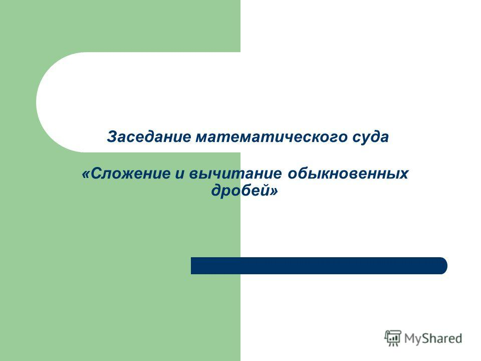 Заседание математического суда «Сложение и вычитание обыкновенных дробей»