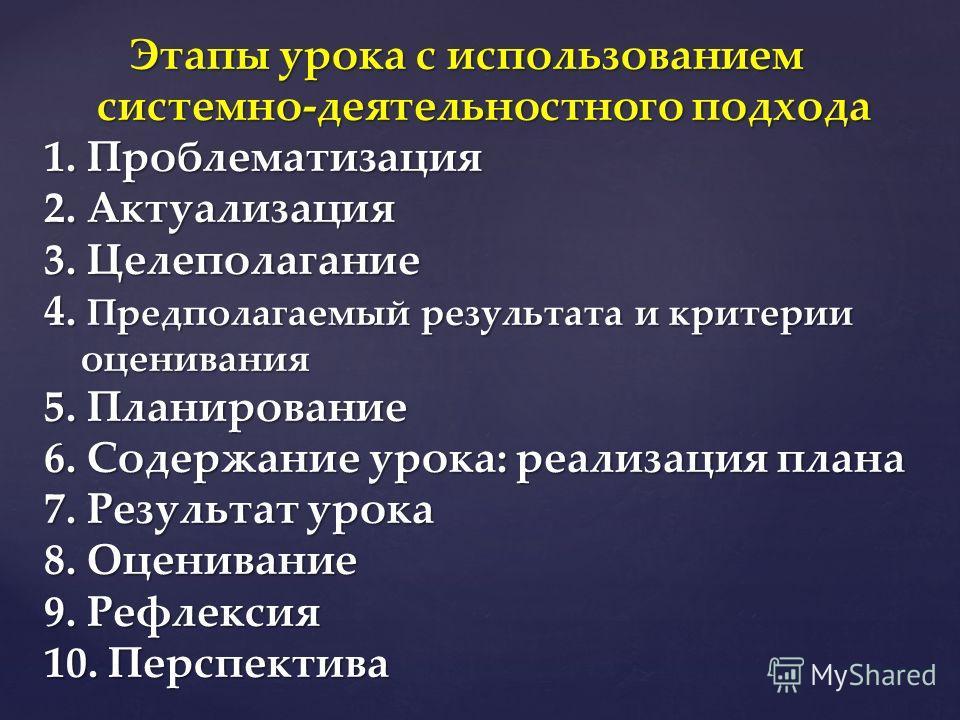 Этапы урока с использованием системно-деятельностного подхода 1. Проблематизация 2. Актуализация 3. Целеполагание 4. Предполагаемый результата и критерии оценивания 5. Планирование 6. Содержание урока: реализация плана 7. Результат урока 8. Оценивани