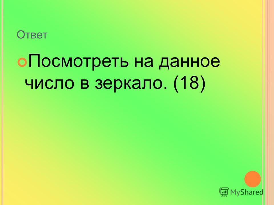 Ответ Посмотреть на данное число в зеркало. (18)