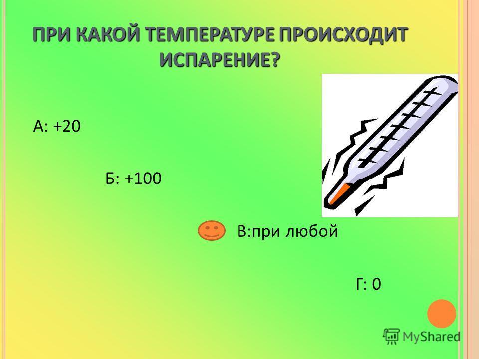 ПРИ КАКОЙ ТЕМПЕРАТУРЕ ПРОИСХОДИТ ИСПАРЕНИЕ? А: +20 Б: +100 В:при любой Г: 0
