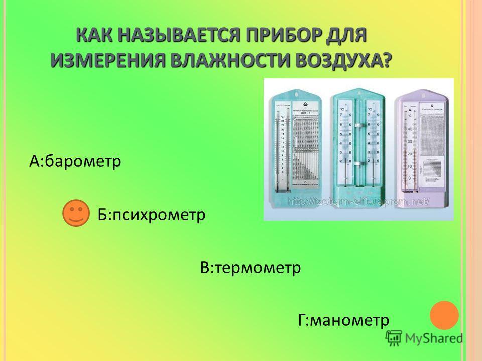 КАК НАЗЫВАЕТСЯ ПРИБОР ДЛЯ ИЗМЕРЕНИЯ ВЛАЖНОСТИ ВОЗДУХА? А:барометр Б:психрометр В:термометр Г:манометр