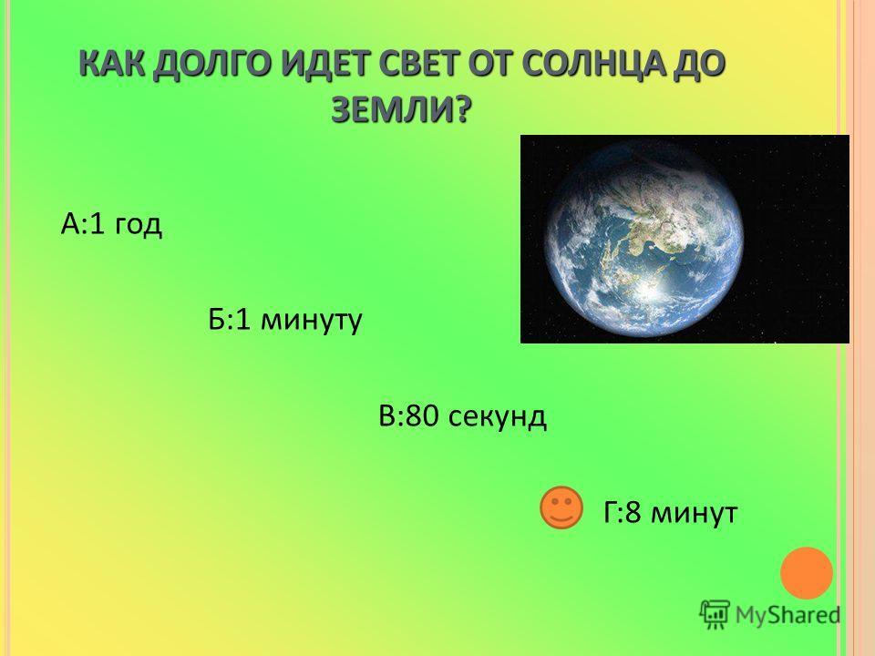 КАК ДОЛГО ИДЕТ СВЕТ ОТ СОЛНЦА ДО ЗЕМЛИ? А:1 год Б:1 минуту В:80 секунд Г:8 минут