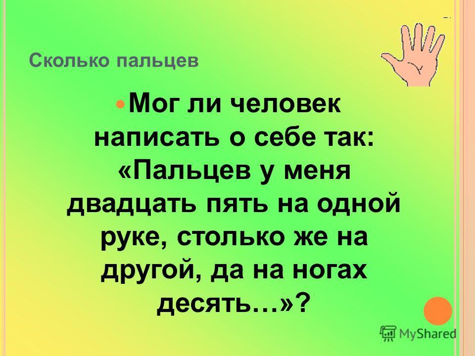 Сколько пальцев Мог ли человек написать о себе так: «Пальцев у меня двадцать пять на одной руке, столько же на другой, да на ногах десять…»?