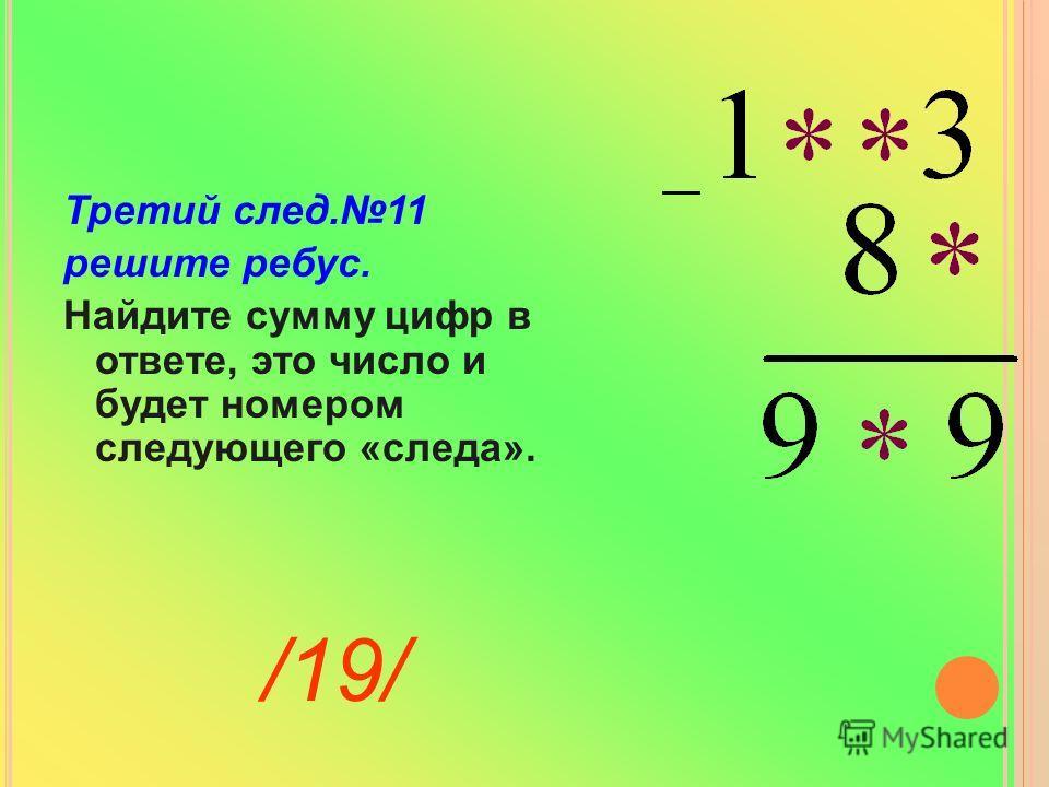 Третий след.11 решите ребус. Найдите сумму цифр в ответе, это число и будет номером следующего «следа». /19/