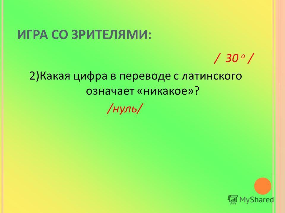 ИГРА СО ЗРИТЕЛЯМИ: / 30 o / 2)Какая цифра в переводе с латинского означает «никакое»? /нуль/