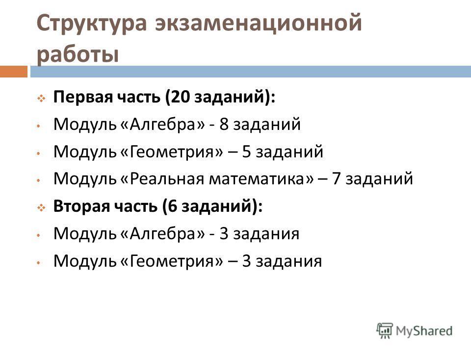 Структура экзаменационной работы Первая часть (20 заданий ): Модуль « Алгебра » - 8 заданий Модуль « Геометрия » – 5 заданий Модуль « Реальная математика » – 7 заданий Вторая часть (6 заданий ): Модуль « Алгебра » - 3 задания Модуль « Геометрия » – 3